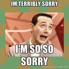 Im terribly Sorry I'm so so sorry - PEE WEE HERMAN | Meme Generator