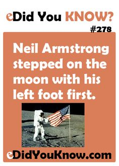 http://edidyouknow.com/did-you-know-278/ Neil Armstrong stepped on the moon with his left foot first.