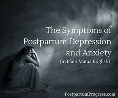 The Symptoms of Postpartum Depression and Anxiety in terms that anyone can understand. -PostpartumProgress.com