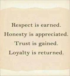 Respect is earned. Honesty is appreciated. Trust is gained. Loyalty is returned.  And you gave it up. Your loss, fool!
