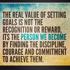 The real value of setting goals is not the recognition or reward, it's the person we become by finding the discipline, courage and commitment to achieve them. // Goal Setting has positive long term effects. Great Quotes, Quotes To Live By, Me Quotes, Motivational Quotes, Inspirational Quotes, Work Quotes, Courage Quotes, Positive Quotes, Uplifting Quotes