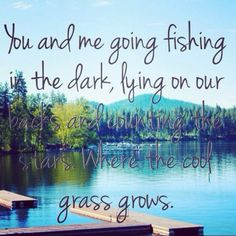 """Summer Time fun....""""You and me going fishing in the dark, lying on our backs and counting the stars. Where the cool grass grows.."""""""
