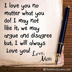 I love you no matter what you do! I may not like it, we may argue and disagree but I will always love you! Love Mom