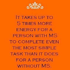 Multiple more energy.to complete even simple tasks. Some folks think it can take more . Some think less. Truth is Everyone's MS Symptoms Vary Chronic Fatigue, Chronic Illness, Chronic Pain, Fibromyalgia, Multiple Sclerosis Quotes, Multiple Sclerosis Awareness, Invisible Illness, Autoimmune Disease, The Cure