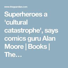 Superheroes a 'cultural catastrophe', says comics guru Alan Moore | Books | The…