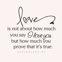 """love is not about how much you say """"I love you"""" but how much you PROVE that it is true.(not words - actions)I will prove it Best Love Quotes, Great Quotes, Quotes To Live By, Favorite Quotes, Funny Quotes, Inspirational Quotes, Qoutes, Inspiring Sayings, Inspire Quotes"""