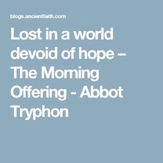 Lost in a world devoid of hope – The Morning Offering - Abbot Tryphon