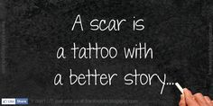 A scar is a tattoo with a better  story