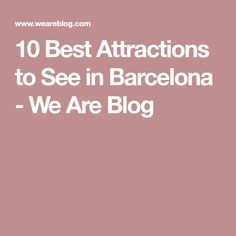 10 Best Attractions to See in Barcelona - We Are Blog