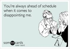 You're always ahead of schedule when it comes to disappointing me. #ecards