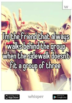 I'm the friend that always walks behind the group when the sidewalk doesn't fit a group of three