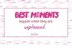 """Best moments happen when they are unplanned."" Bloglovin"