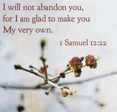I will not abandon you, for I am glad to make you My very own.  1 Samuel 12:22