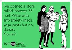 I've opened a store called 'Forever 33'. I sell Wine with anti-anxiety meds, yoga pants but no classes. You in? @Jess Pearl Pearl Pearl Pearl Vee Cee