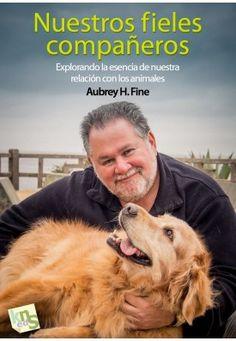 Nuestros fieles compañeros : explorando la esencia de nuestra relación con los animales. Aubrey H. Fine.