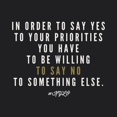 In order to say yes to your priorities you have to be willing to say no to something else.
