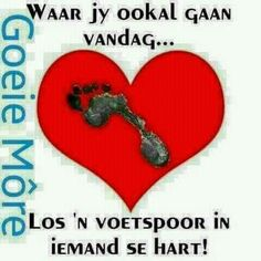 Los ń voetspoor in iemand se hart vandag. Good Morning Wishes, Good Morning Quotes, Lekker Dag, Goeie More, Afrikaans Quotes, Humor, Wisdom, Motivation, Friends