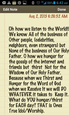 Who or What do YOU hunger and thirst for EACH and EVERY Day? Is it attention from a crush, games on your device, gossip, fitness, career, making money ??? Lets All meditate on this TRUTHFULLY and Put Our Heavenly Father & His Word and LIVING His Word BEST we can each day FIRST. Encouraging and Helping each other to Accomplish this Goal. Pt. 1 of 1