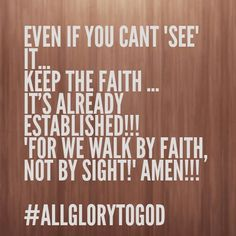 """EVEN IF YOU CANT """"SEE"""" IT... KEEP THE FAITH ...  IT'S ALREADY ESTABLISHED!!! """"FOR WE WALK BY FAITH, NOT BY SIGHT!"""" AMEN!!!  #ALLGLORYTOGOD"""