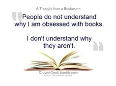 People do not understand why I am obsessed with books. I don't understand why they aren't.
