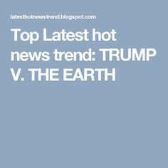 Top Latest hot news trend: TRUMP V. THE EARTH