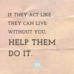 If they act like they can live without you, help them do it.