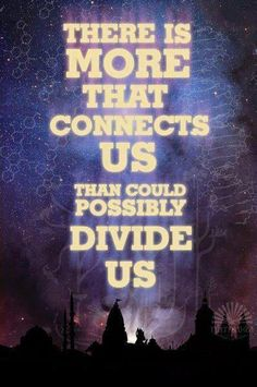 Inspiration Quotes: There is more that connects us than could possibly divide us.