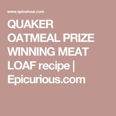 QUAKER OATMEAL PRIZE WINNING MEAT LOAF recipe | Epicurious.com