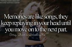 Memories are like songs, they keep replayong in your head until you move on to the next part.