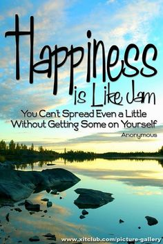 Happiness  is like jam...  You can't spread even a little without getting some on yourself.  ~ Anonymus...