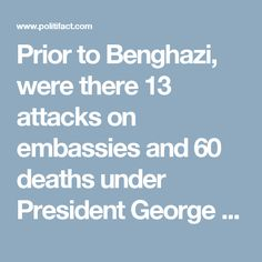 Prior to Benghazi, were there 13 attacks on embassies and 60 deaths under President George W. Bush?   PolitiFact