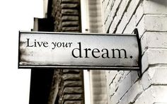 Live your dream...