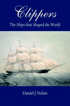 Clippers - The Ships that Shaped the World. by Daniel J. Nolan.