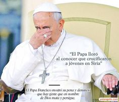El Papa Francisco lloro al conocer que crucificaron a Jovenes en Siria - YoTengoFe.com | ¿y Tú tienes Fe? - Una Nueva Forma de Evangelizar!