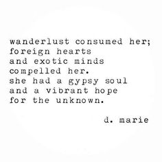 Wanderlust consumed her.. foreign hearts and exotic minds compelled her. She had a gypsy soul and a vibrant hope for the unknown