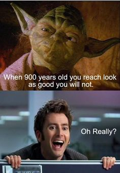 Yoda Vs. Doctor Who  *when 900 years old you reach look as good you will not.*  O' Really???