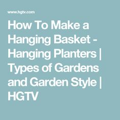 How To Make a Hanging Basket - Hanging Planters | Types of Gardens and Garden Style | HGTV