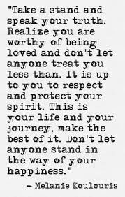 """""""Take a shand and speak your truth. Realize you are worthy of being loved and don't let anyone treat you less than. It is up to ou to respect and protect your spirit. This is your life and your journey, make the best of it. Don't let anyone stand in the way of your happiness."""""""