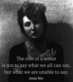 """the way for Fifty Shades """"The role of a writer is not to say what we can all say, but what we are unable to say."""" - Anais Nin""""The role of a writer is not to say what we can all say, but what we are unable to say. Writing Quotes, Writing Advice, Writing Prompts, Quotes Quotes, Author Quotes, Poetry Quotes, Essay Writing, Life Quotes, I Am A Writer"""