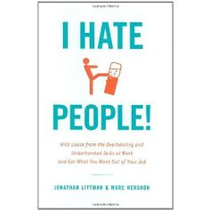 I Hate People!: Kick Loose from the Overbearing and Underhanded Jerks at Work and Get What You Want Out of Your Job [Hardcover]