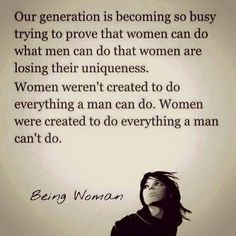 "I love this. I hate the ""feminist"" movement. We aren't empowering women to be stronger, we tear each other down by putting these new demands on ourselves and each other by saying ""I can do ANYTHING a man can do."" NO WE/I/YOU can't. But we (men included) are all capable of amazing things, so let's focus on doing what we can, and what makes us happy!"