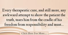 The most popular Alfred Adler Quotes About Freedom - 24674 : Every therapeutic cure, and still more, any awkward attempt to show the patient the truth, tears him from the cradle of his freedom from responsibility : Best Freedom Quotes Awkward Show, Alfred Adler, Freedom Quotes, No Response, The Cure, Quotes About Freedom