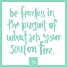 Be fearless in the pursuit of what sets your soul on fire. www.LeahDouglas.com