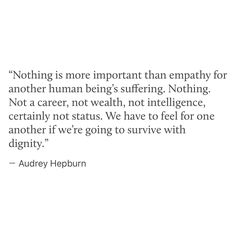"""Nothing is more important than empathy for another human being's suffering. Nothing. Not a career, not wealth, not intelligence, certainly not status. We have to feel for one another if we're going to survive with dignity."" -Audrey Hepburn"