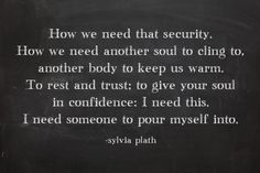 """""""How we need that security. How we need another soul to cling to, another body to keep us warm. To rest and trust; to give your soul in confidence: I need this. I need someone to pour myself into."""" -Sylvia Plath https://www.facebook.com/TheChalkMaven"""