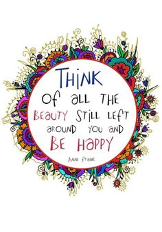 """Think of all the beauty still left around you and be happy."" Anne Frank"
