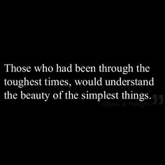 Those who had been through the toughest times, would understand the beauty of the simplest things.