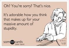 Oh? You're sorry? That's nice. It's adorable how you think that makes up for your massive amount of stupidity.