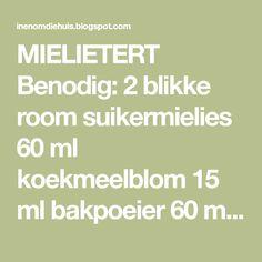 MIELIETERT Benodig: 2 blikke room suikermielies 60 ml koekmeelblom 15 ml bakpoeier 60 ml suiker