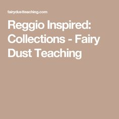 Reggio Inspired: Collections - Fairy Dust Teaching